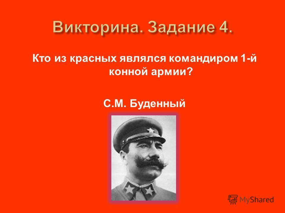 Кто из красных являлся командиром 1- й конной армии ? С. М. Буденный