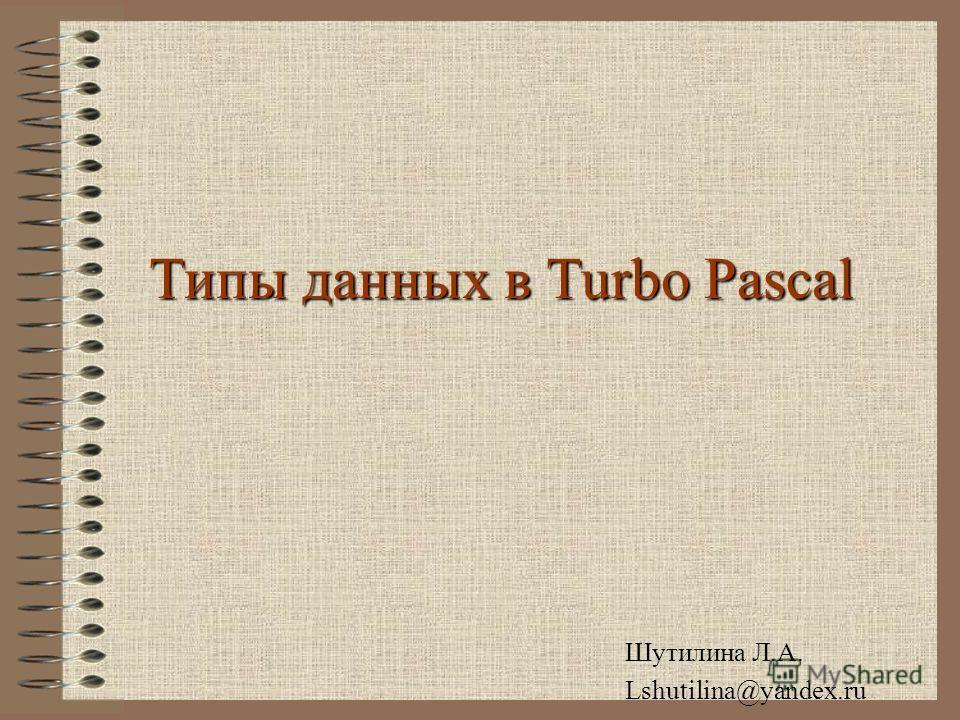Типы данных в Turbo Pascal Шутилина Л.А. Lshutilina@yandex.ru