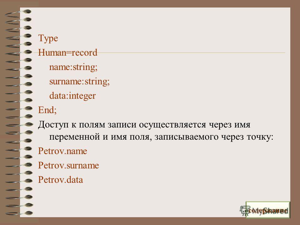 Type Human=record name:string; surname:string; data:integer End; Доступ к полям записи осуществляется через имя переменной и имя поля, записываемого через точку: Petrov.name Petrov.surname Petrov.data содержание