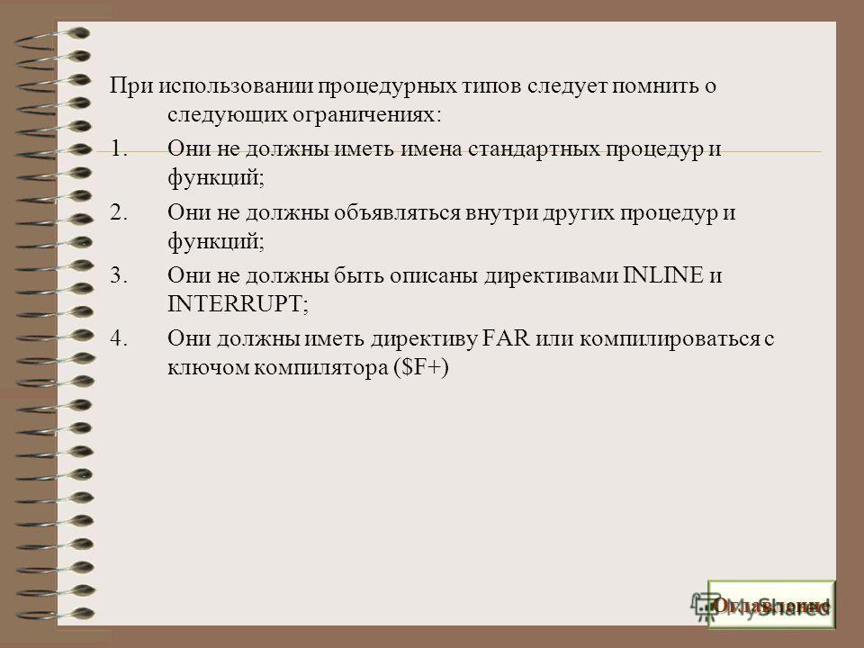 При использовании процедурных типов следует помнить о следующих ограничениях: 1.Они не должны иметь имена стандартных процедур и функций; 2.Они не должны объявляться внутри других процедур и функций; 3.Они не должны быть описаны директивами INLINE и