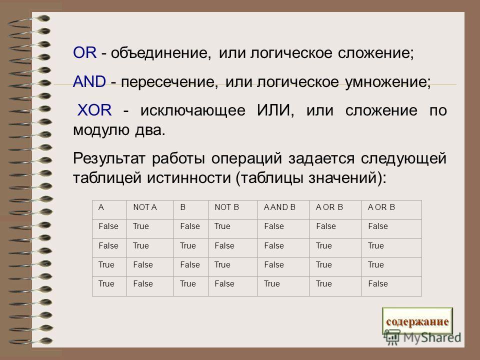 OR - объединение, или логическое сложение; AND - пересечение, или логическое умножение; XOR - исключающее ИЛИ, или сложение по модулю два. Результат работы операций задается следующей таблицей истинности (таблицы значений): АNOT AВNOT ВA AND ВA OR В
