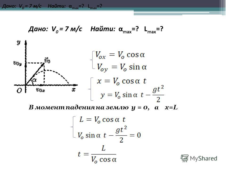 В момент падения на землю y = 0, а х=L Дано: V 0 = 7 м/c Найти: α max =? L max =?