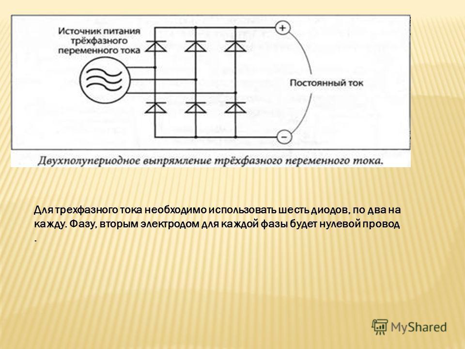 Для трехфазного тока необходимо использовать шесть диодов, по два на кажду. Фазу, вторым электродом для каждой фазы будет нулевой провод.
