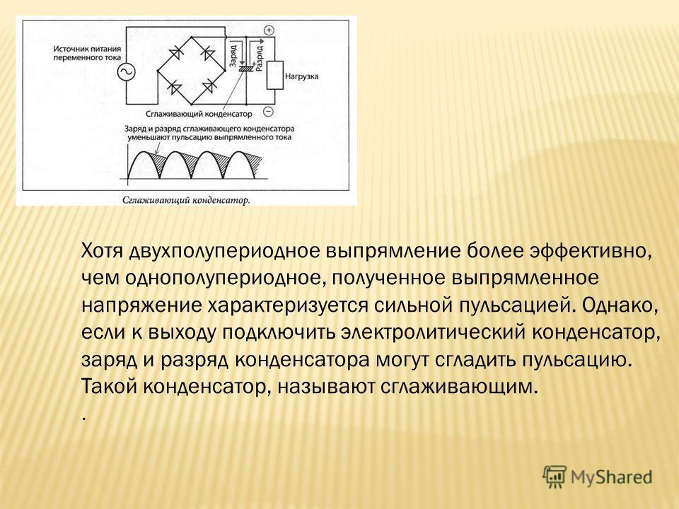 Хотя двухполупериодное выпрямление более эффективно, чем однополупериодное, полученное выпрямленное напряжение характеризуется сильной пульсацией. Однако, если к выходу подключить электролитический конденсатор, заряд и разряд конденсатора могут сглад