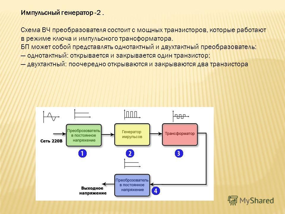 Импульсный генератор -2. Схема ВЧ преобразователя состоит с мощных транзисторов, которые работают в режиме ключа и импульсного трансформатора. БП может собой представлять однотактный и двухтактный преобразователь: однотактный: открывается и закрывает