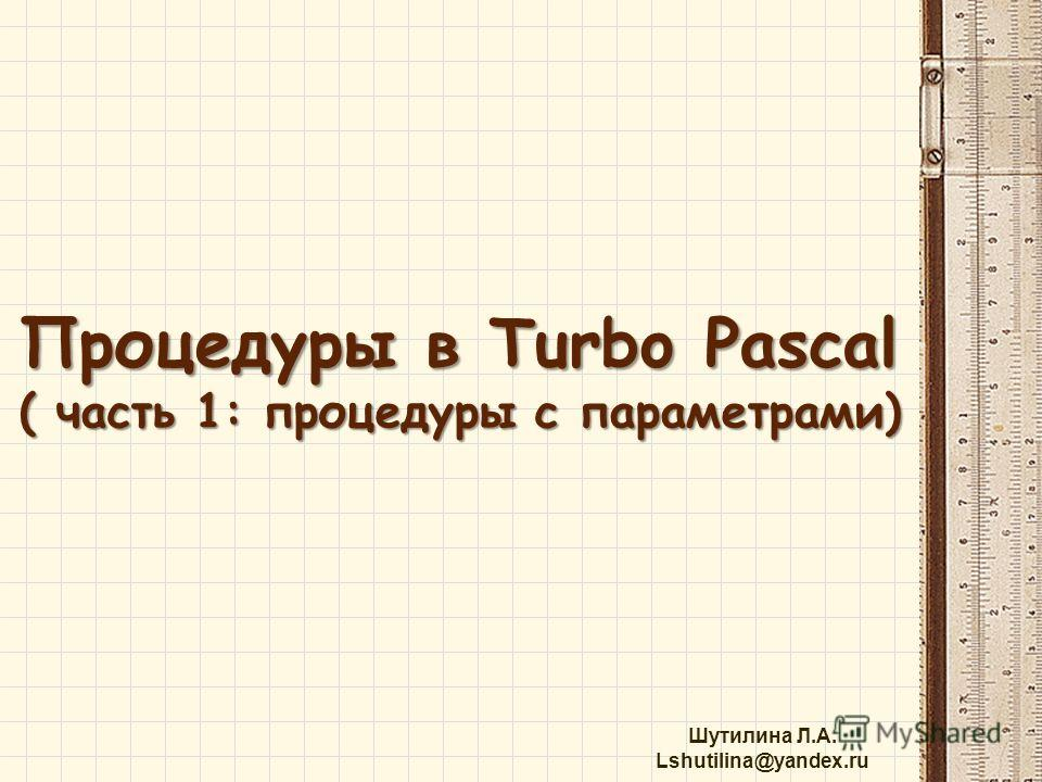 Шутилина Л.А. Lshutilina@yandex.ru Процедуры в Turbo Pascal ( часть 1: процедуры с параметрами)
