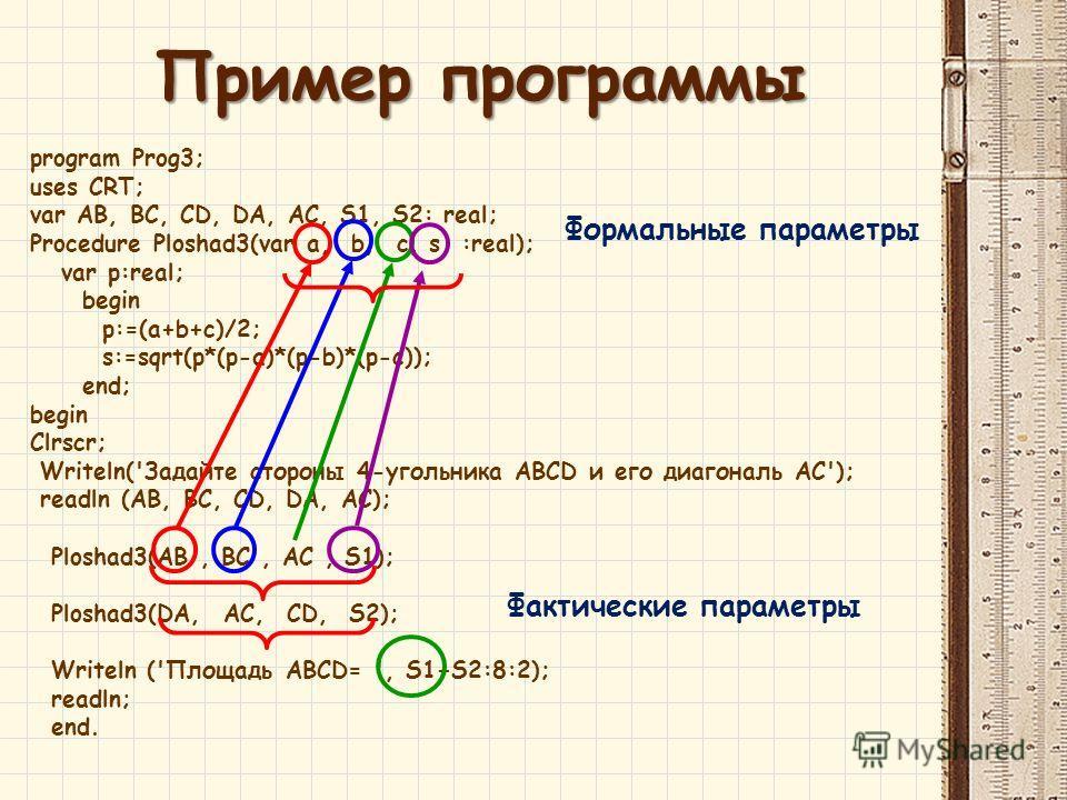 program Prog3; uses CRT; var AB, BC, CD, DA, AC, S1, S2: real; Procedure Ploshad3(var a, b, c, s :real); var p:real; begin p:=(a+b+c)/2; s:=sqrt(p*(p-a)*(p-b)*(p-c)); end; begin Clrscr; Writeln('Задайте стороны 4-угольника ABCD и его диагональ AC');