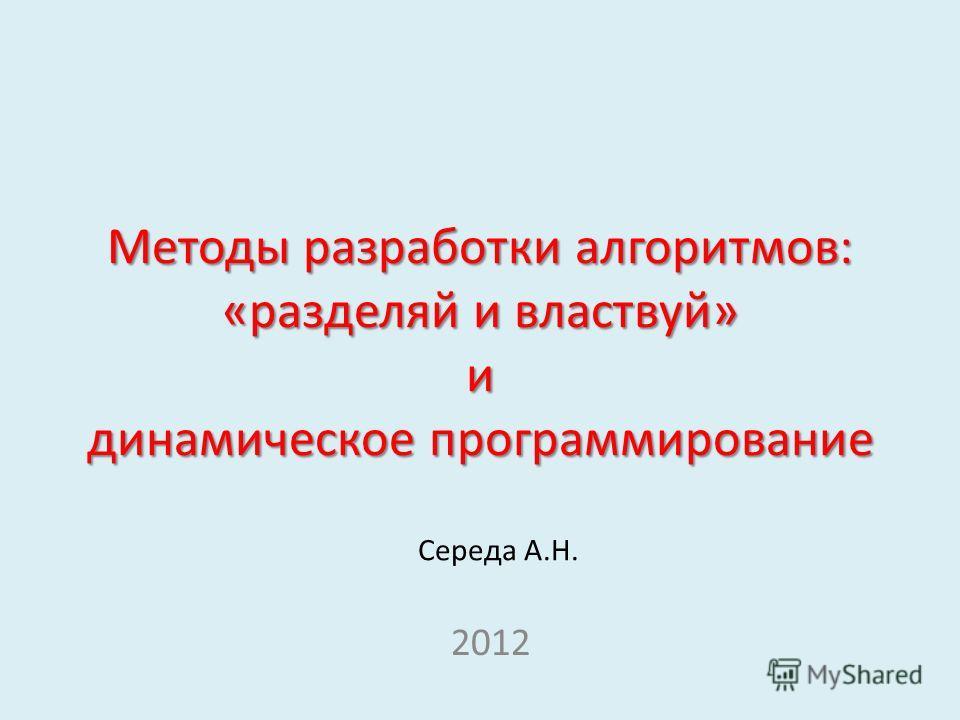 Методы разработки алгоритмов: «разделяй и властвуй» и динамическое программирование 2012 Середа А.Н.