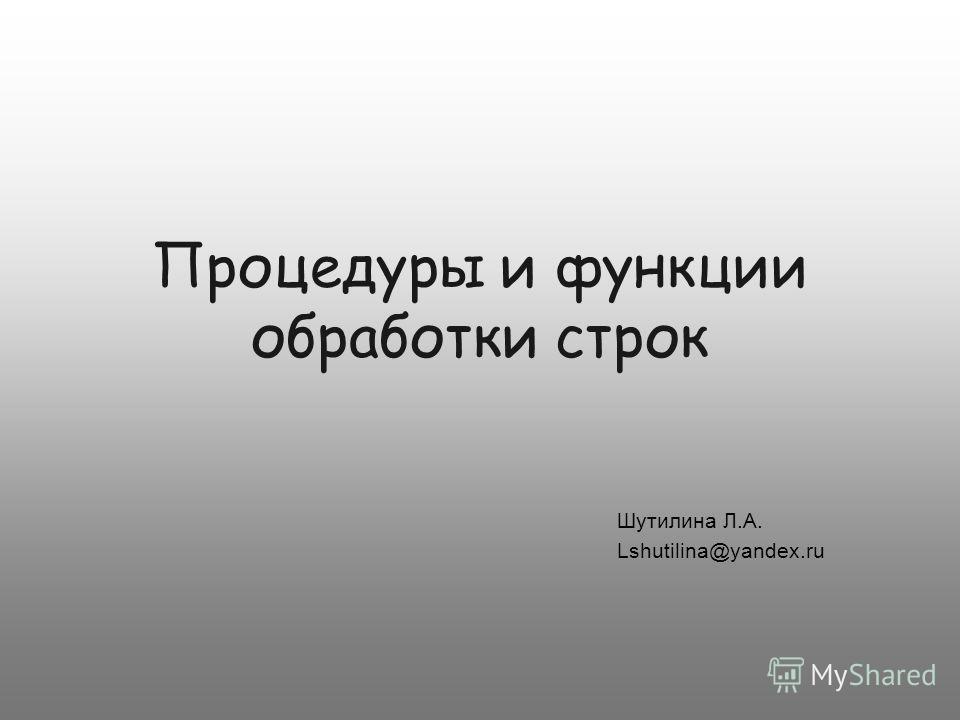 Процедуры и функции обработки строк Шутилина Л.А. Lshutilina@yandex.ru