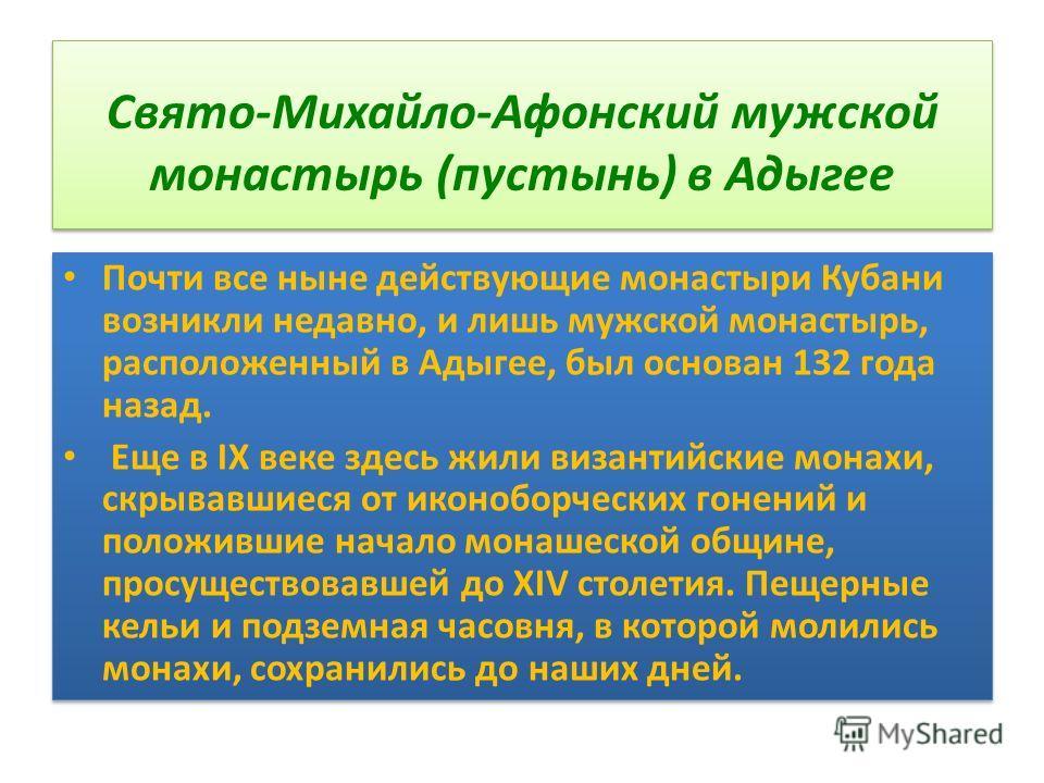 Свято-Михайло-Афонский мужской монастырь (пустынь) в Адыгее Почти все ныне действующие монастыри Кубани возникли недавно, и лишь мужской монастырь, расположенный в Адыгее, был основан 132 года назад. Еще в IX веке здесь жили византийские монахи, скры