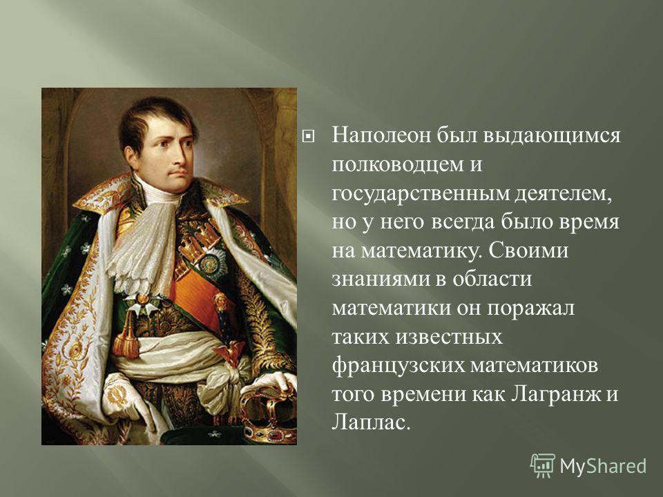 Наполеон был выдающимся полководцем и государственным деятелем, но у него всегда было время на математику. Своими знаниями в области математики он поражал таких известных французских математиков того времени как Лагранж и Лаплас.