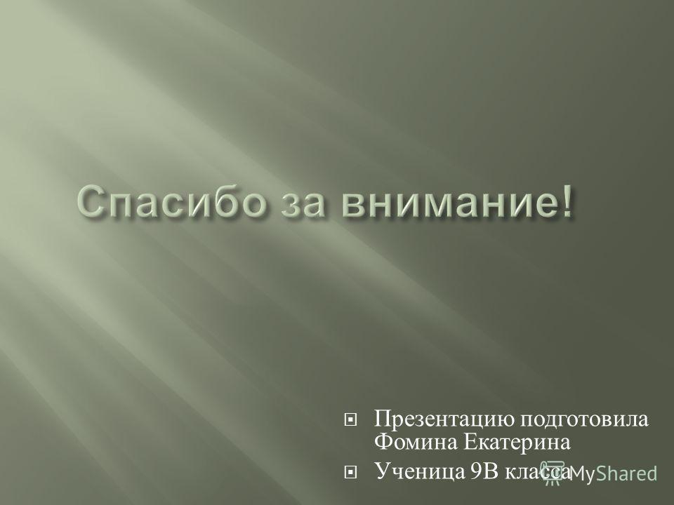 Презентацию подготовила Фомина Екатерина Ученица 9 В класса
