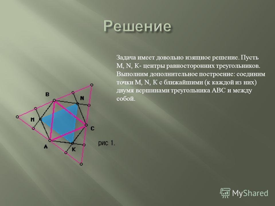 Задача имеет довольно изящное решение. Пусть М, N, К - центры равносторонних треугольников. Выполним дополнительное построение : соединим точки М, N, К с ближайшими ( к каждой из них ) двумя вершинами треугольника АВС и между собой.