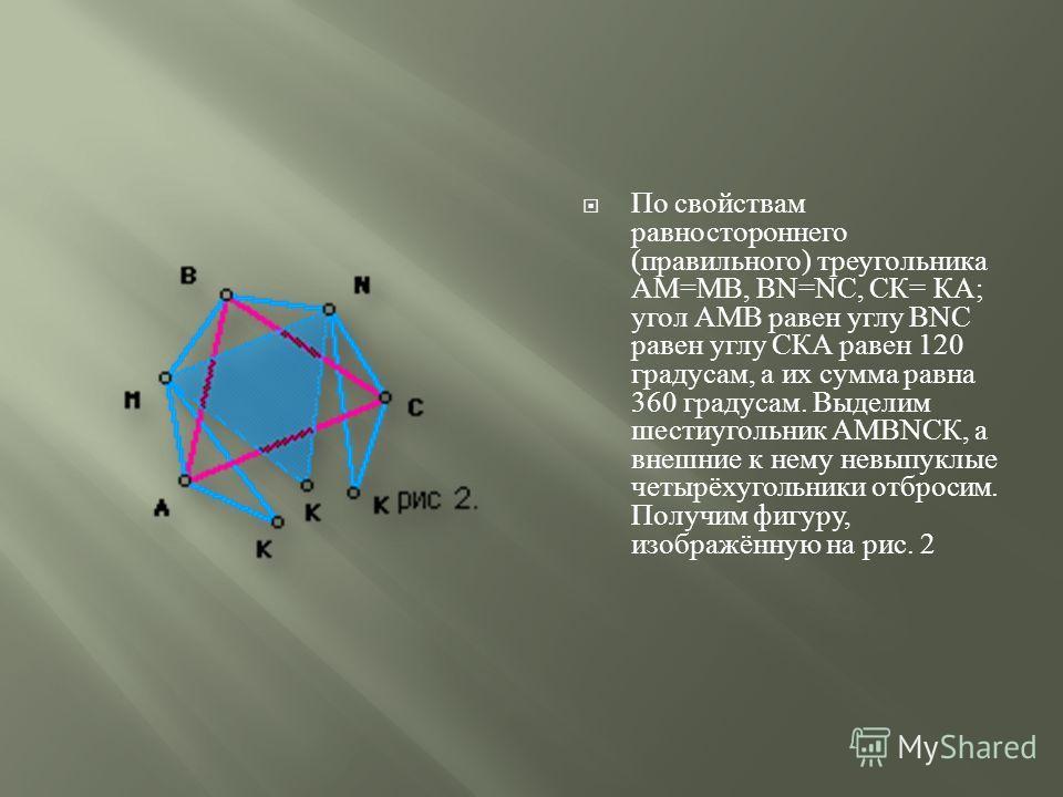 По свойствам равностороннего ( правильного ) треугольника АМ = МВ, В N=N С, СК = КА ; угол АМВ равен углу В N С равен углу СКА равен 120 градусам, а их сумма равна 360 градусам. Выделим шестиугольник АМВ N СК, а внешние к нему невыпуклые четырёхуголь