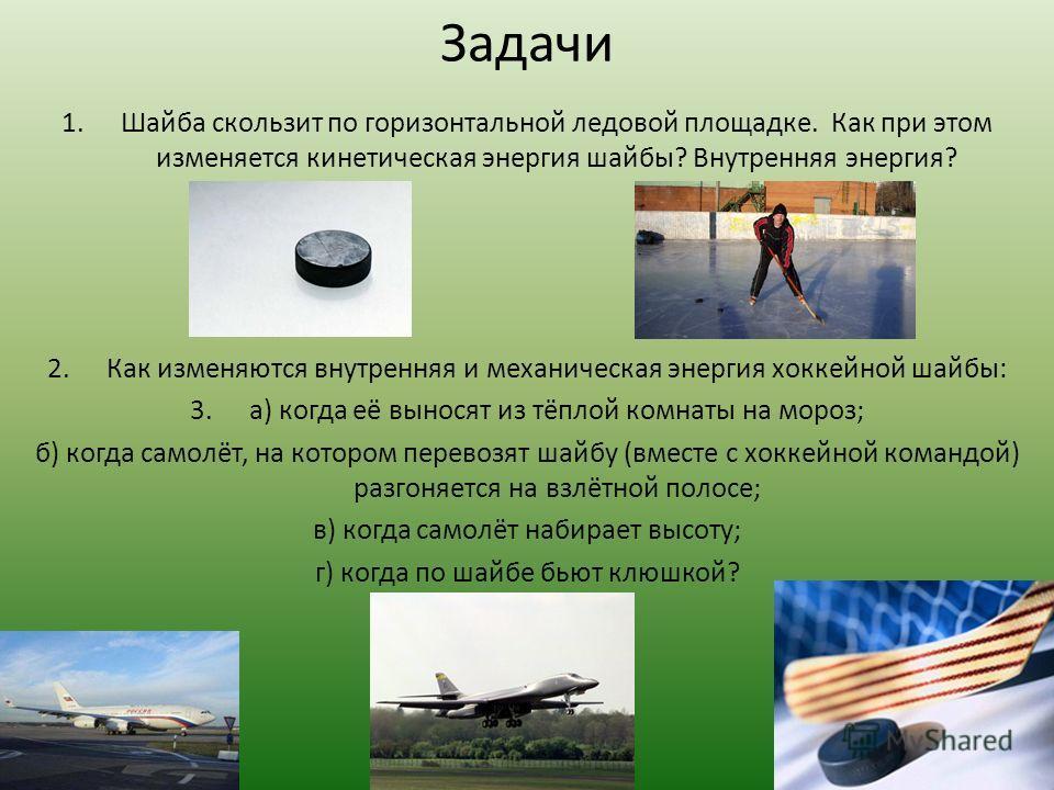 Задачи 1.Шайба скользит по горизонтальной ледовой площадке. Как при этом изменяется кинетическая энергия шайбы? Внутренняя энергия? 2.Как изменяются внутренняя и механическая энергия хоккейной шайбы: 3.а) когда её выносят из тёплой комнаты на мороз;