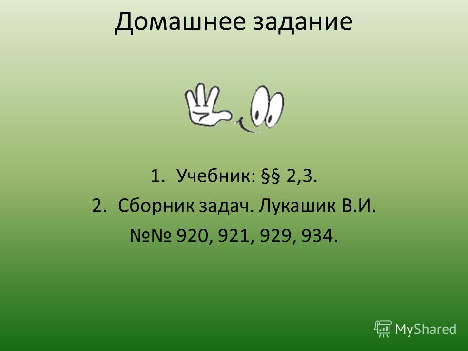 Домашнее задание 1.Учебник: §§ 2,3. 2.Сборник задач. Лукашик В.И. 920, 921, 929, 934.