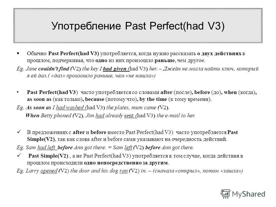 Употребление Past Perfect(had V3) Обычно Past Perfect(had V 3 ) употребляется, когда нужно рассказать о двух действиях в прошлом, подчеркивая, что одно из них произошло раньше, чем другое. Eg. Jane couldnt find (V 2) the key I had given (had V 3) her