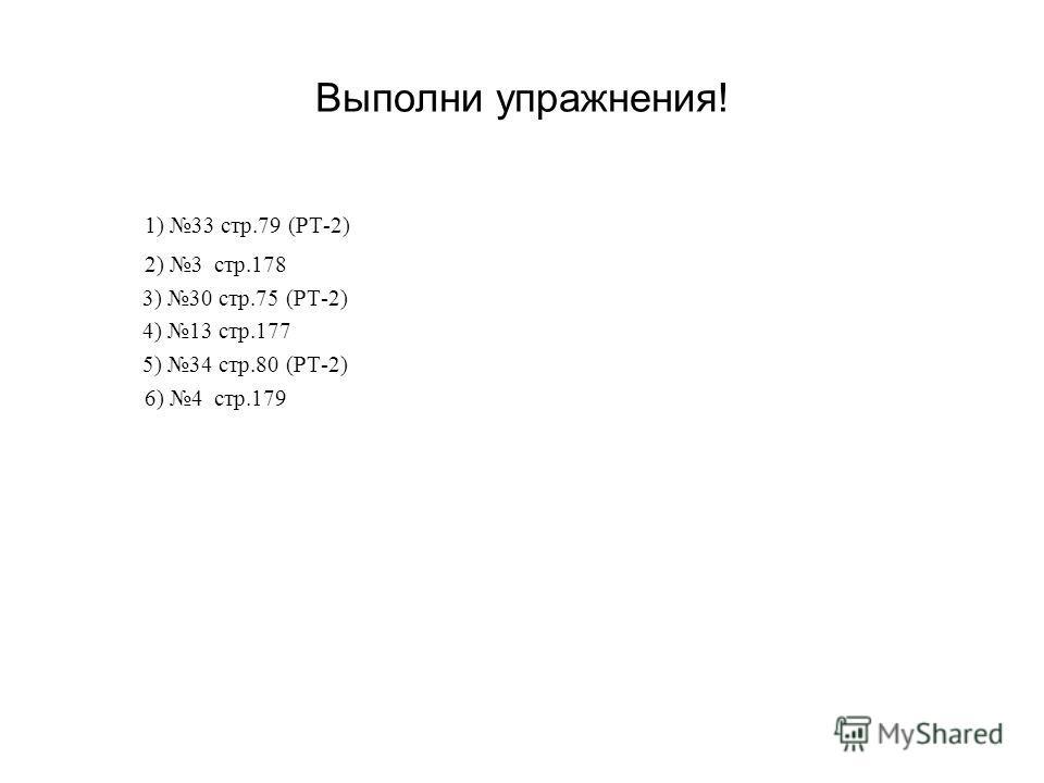 Выполни упражнения! 1) 33 стр.79 (РТ-2) 2) 3 стр.178 3) 30 стр.75 (РТ-2) 4) 13 стр.177 5) 34 стр.80 (РТ-2) 6) 4 стр.179