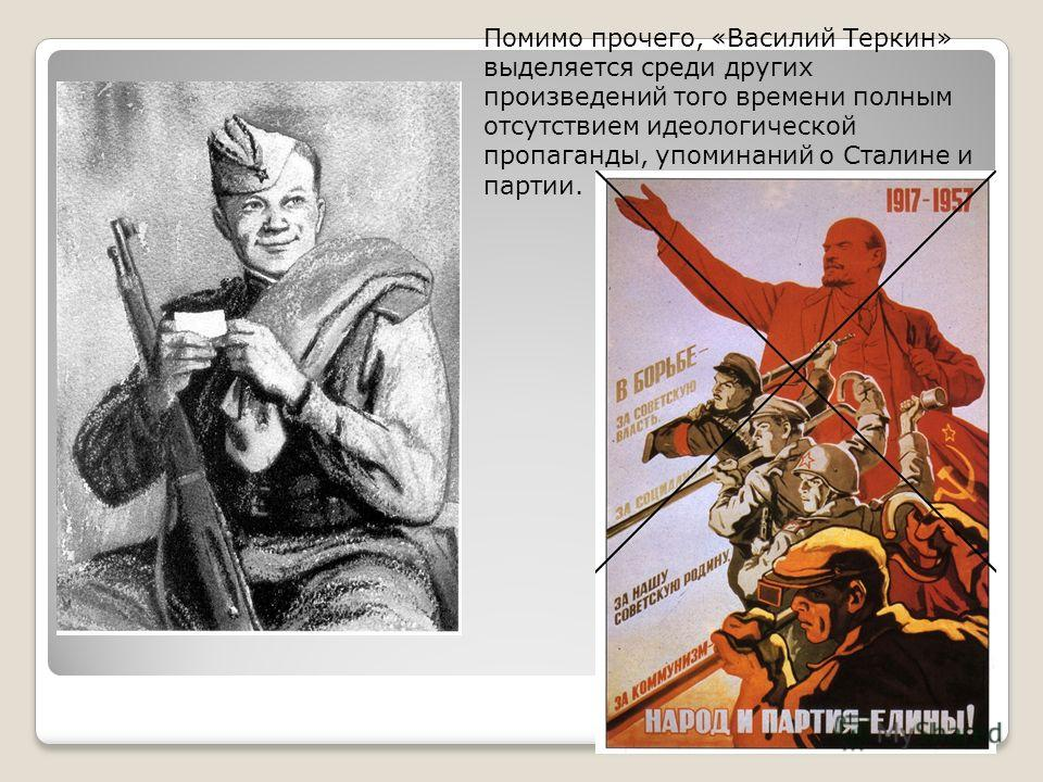 Помимо прочего, «Василий Теркин» выделяется среди других произведений того времени полным отсутствием идеологической пропаганды, упоминаний о Сталине и партии.