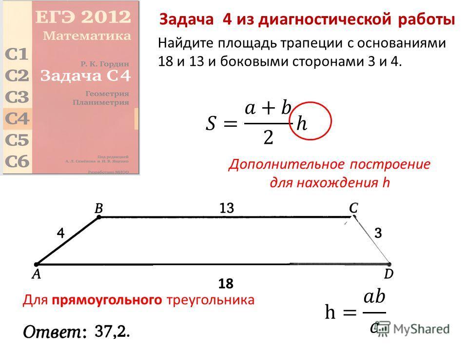 Задача 4 из диагностической работы Найдите площадь трапеции с основаниями 18 и 13 и боковыми сторонами 3 и 4. 18 Дополнительное построение для нахождения h Для прямоугольного треугольника