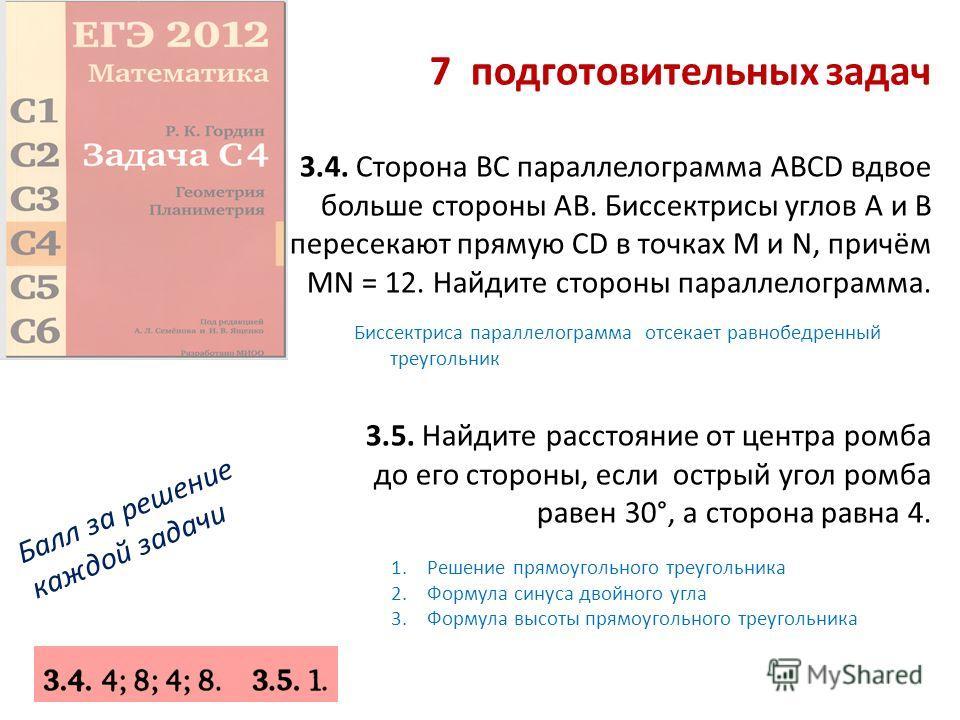 7 подготовительных задач 3.4. Сторона ВС параллелограмма ABCD вдвое больше стороны АВ. Биссектрисы углов А и В пересекают прямую CD в точках М и N, причём MN = 12. Найдите стороны параллелограмма. 3.5. Найдите расстояние от центра ромба до его сторон