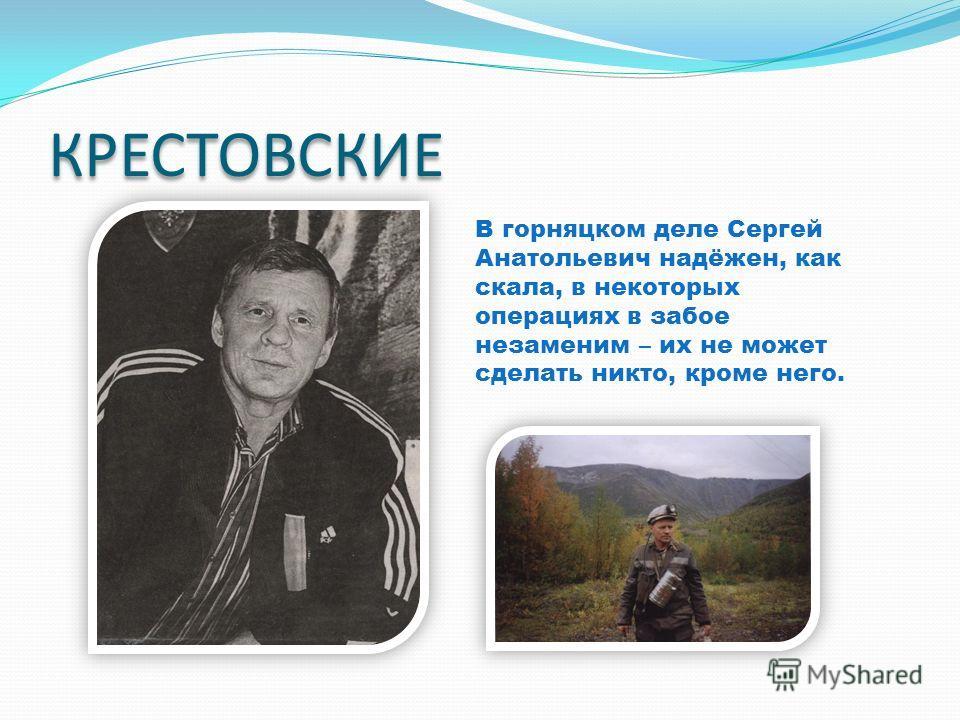 КРЕСТОВСКИЕ В горняцком деле Сергей Анатольевич надёжен, как скала, в некоторых операциях в забое незаменим – их не может сделать никто, кроме него.