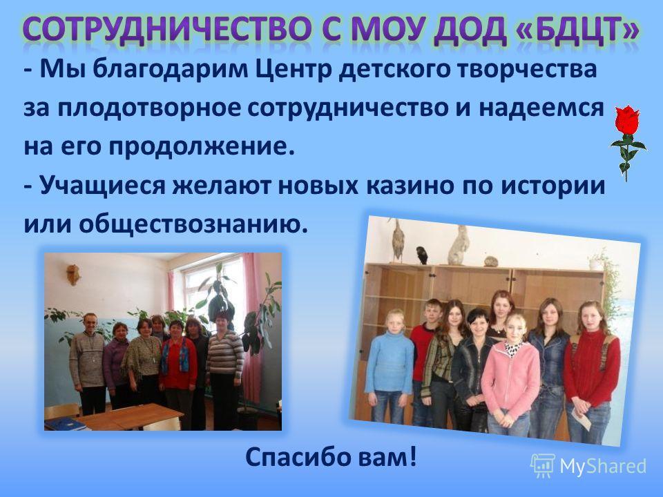 - Мы благодарим Центр детского творчества за плодотворное сотрудничество и надеемся на его продолжение. - Учащиеся желают новых казино по истории или обществознанию. Спасибо вам!