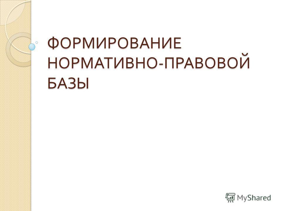 ФОРМИРОВАНИЕ НОРМАТИВНО - ПРАВОВОЙ БАЗЫ