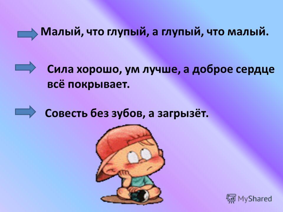 Малый, что глупый, а глупый, что малый. Сила хорошо, ум лучше, а доброе сердце всё покрывает. Совесть без зубов, а загрызёт.
