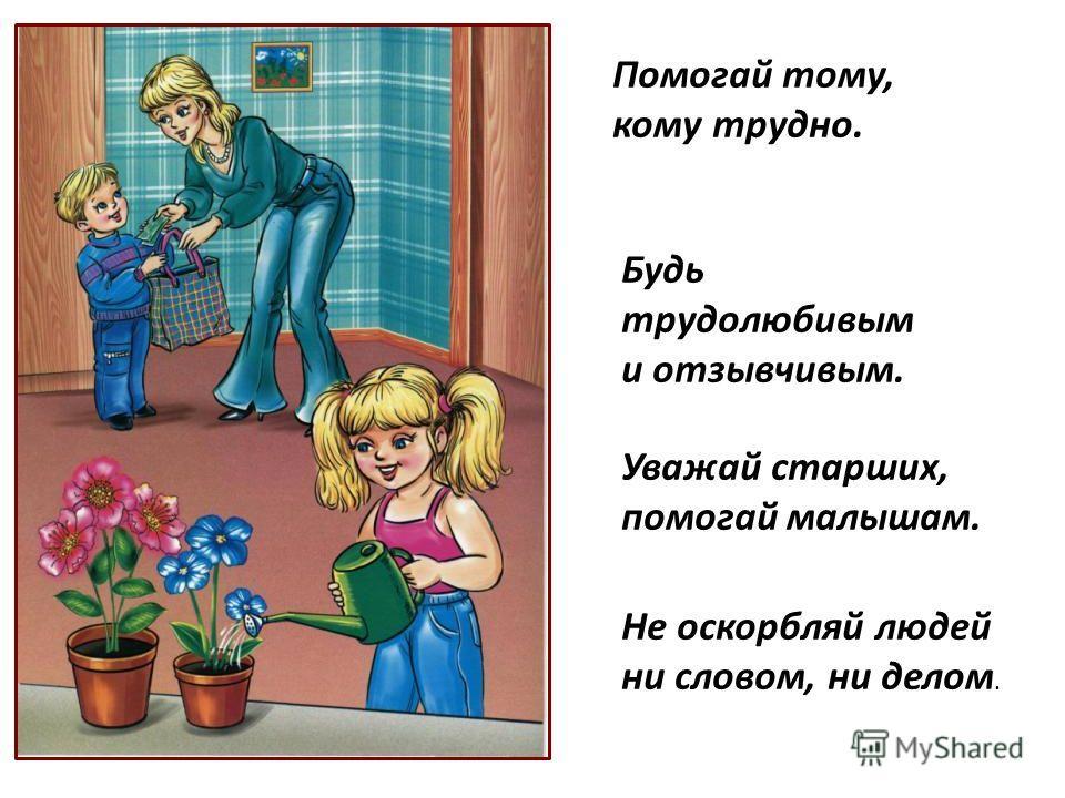Помогай тому, кому трудно. Будь трудолюбивым и отзывчивым. Уважай старших, помогай малышам. Не оскорбляй людей ни словом, ни делом.