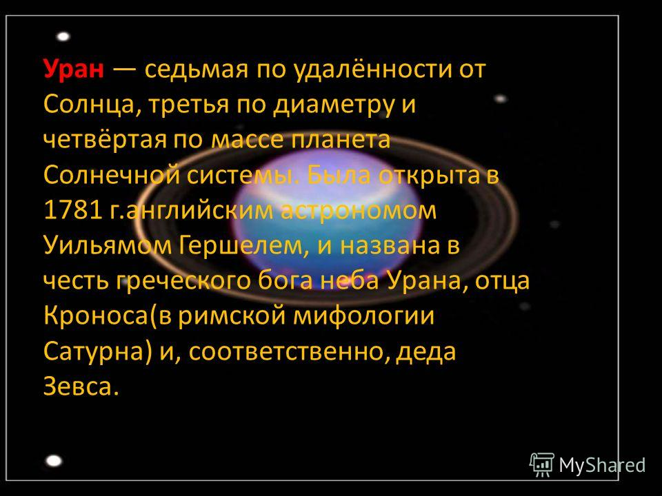 Уран седьмая по удалённости от Солнца, третья по диаметру и четвёртая по массе планета Солнечной системы. Была открыта в 1781 г.английским астрономом Уильямом Гершелем, и названа в честь греческого бога неба Урана, отца Кроноса(в римской мифологии Са