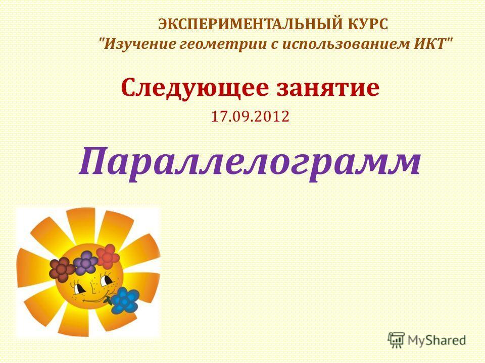 ЭКСПЕРИМЕНТАЛЬНЫЙ КУРС Изучение геометрии с использованием ИКТ Следующее занятие 17.09.2012 Параллелограмм