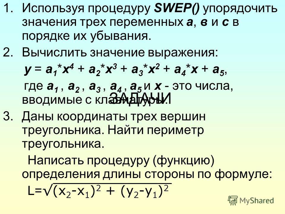 ЗАДАЧИ 1.Используя процедуру SWEP() упорядочить значения трех переменных а, в и с в порядке их убывания. 2.Вычислить значение выражения: y = a 1 *x 4 + a 2 *x 3 + a 3 *x 2 + a 4 *x + a 5, где a 1, a 2, a 3, a 4, a 5 и х - это числа, вводимые с клавиа