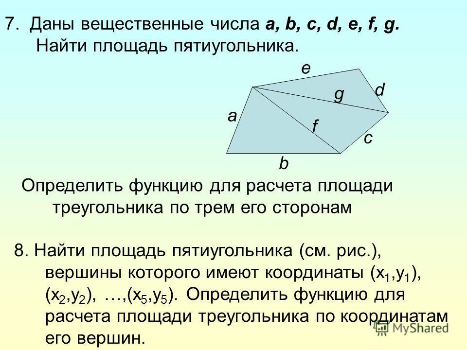 7. Даны вещественные числа a, b, c, d, e, f, g. Найти площадь пятиугольника. a b c e g f d Определить функцию для расчета площади треугольника по трем его сторонам 8. Найти площадь пятиугольника (см. рис.), вершины которого имеют координаты (x 1,y 1