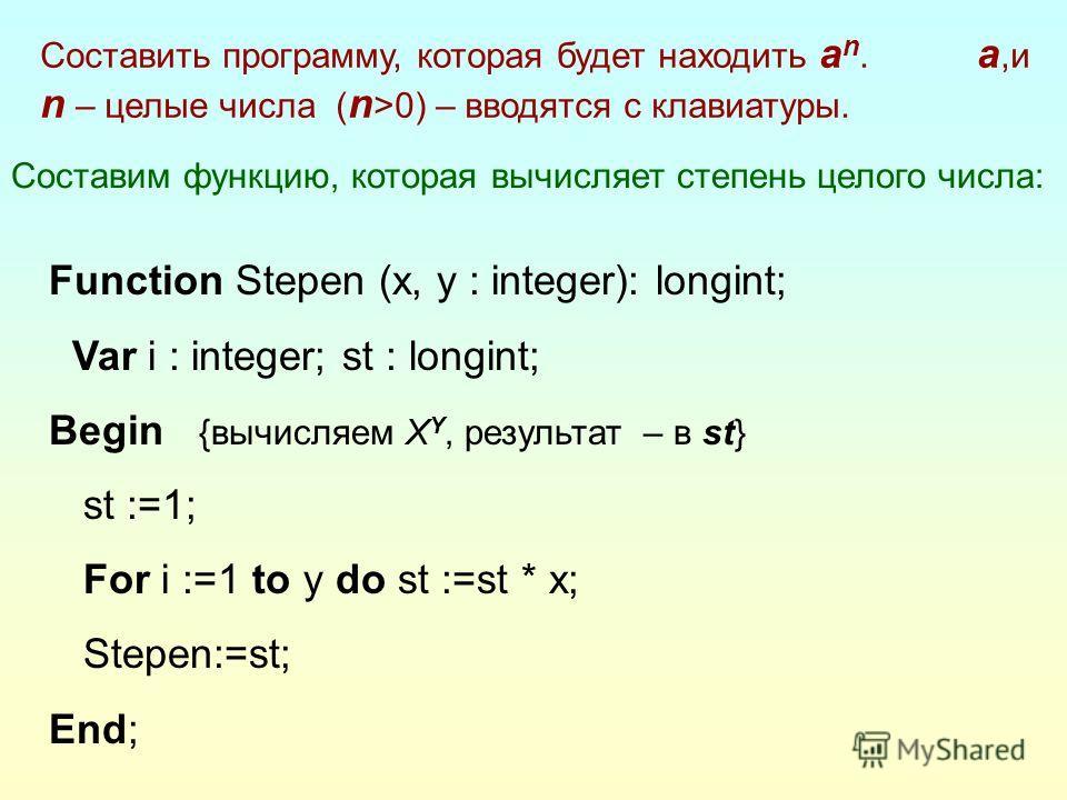 Составим функцию, которая вычисляет степень целого числа: Function Stepen (x, y : integer): longint; Var i : integer; st : longint; Begin {вычисляем X Y, результат – в st} st :=1; For i :=1 to y do st :=st * x; Stepen:=st; End; Составить программу, к