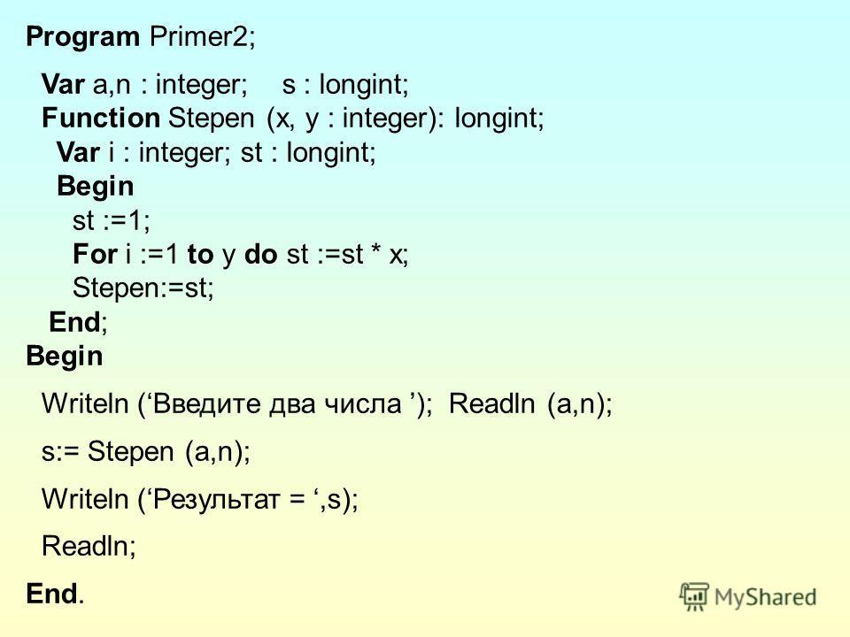 Program Primer2; Var a,n : integer; s : longint; Function Stepen (x, y : integer): longint; Var i : integer; st : longint; Begin st :=1; For i :=1 to y do st :=st * x; Stepen:=st; End; Begin Writeln (Введите два числа ); Readln (a,n); s:= Stepen (a,n