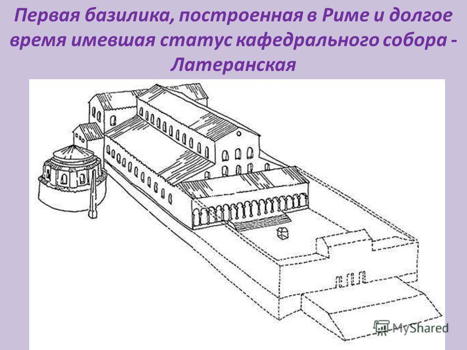 Первая базилика, построенная в Риме и долгое время имевшая статус кафедрального собора - Латеранская [