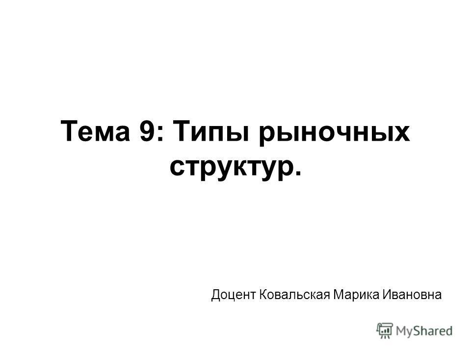 Тема 9: Типы рыночных структур. Доцент Ковальская Марика Ивановна
