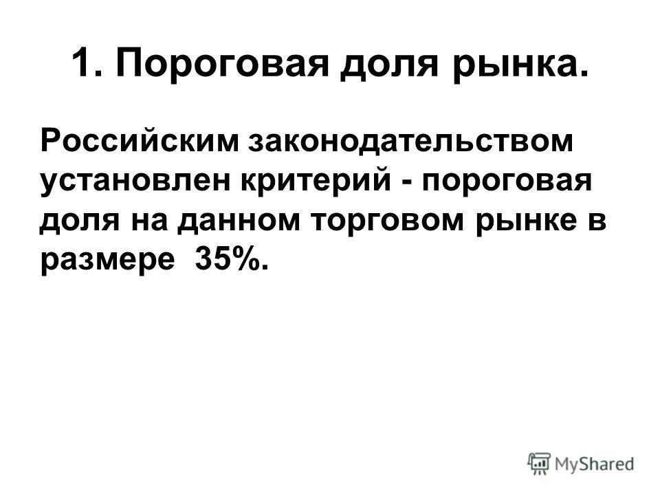 1. Пороговая доля рынка. Российским законодательством установлен критерий - пороговая доля на данном торговом рынке в размере 35%.