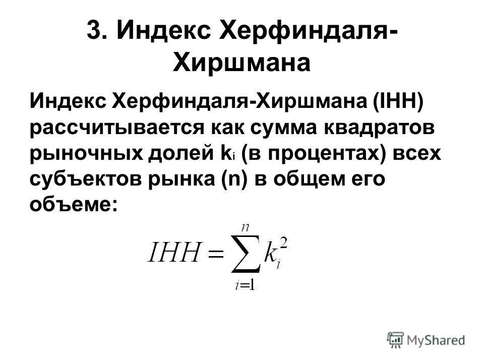 3. Индекс Херфиндаля- Хиршмана Индекс Херфиндаля-Хиршмана (IHH) рассчитывается как сумма квадратов рыночных долей k i (в процентах) всех субъектов рынка (n) в общем его объеме: