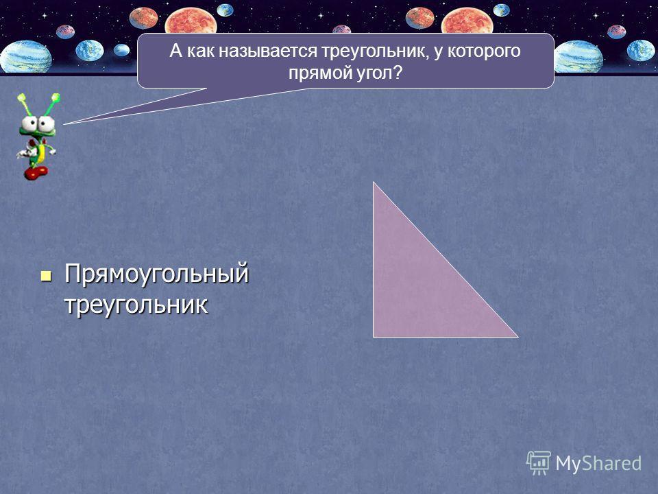 А как называется треугольник, у которого прямой угол? Прямоугольный треугольник Прямоугольный треугольник