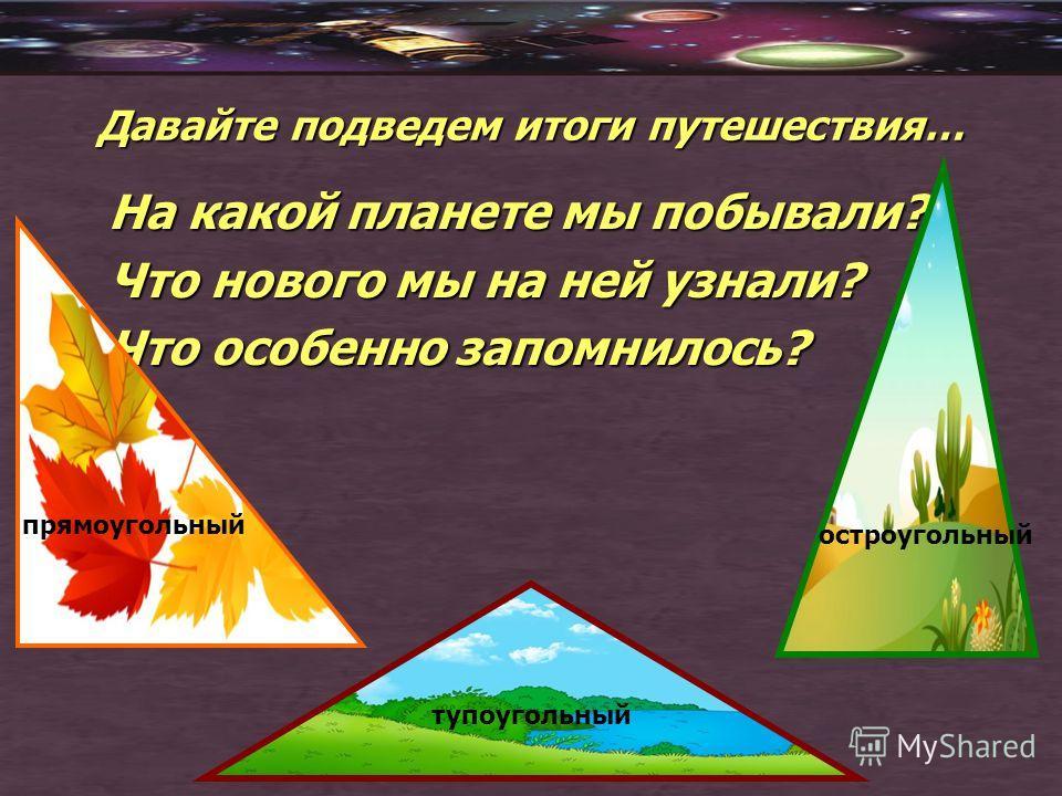 Давайте подведем итоги путешествия… На какой планете мы побывали? Что нового мы на ней узнали? Что особенно запомнилось? тупоугольный остроугольный прямоугольный