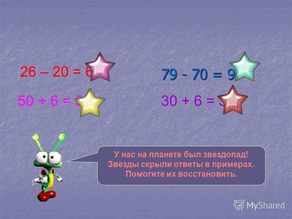 79 - 70 = 9 26 – 20 = 6 30 + 6 = 3650 + 6 = 56 У нас на планете был звездопад! Звезды скрыли ответы в примерах. Помогите их восстановить.