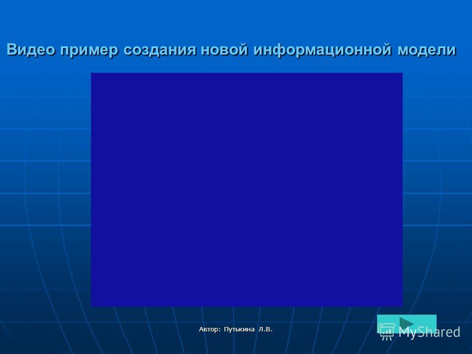 Автор: Путькина Л.В. Видео пример создания новой информационной модели