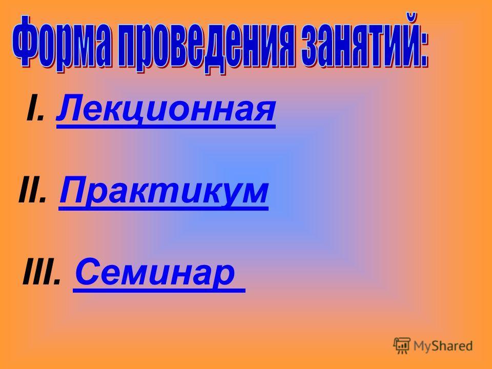 II. Практикум III. Семинар I. Лекционная