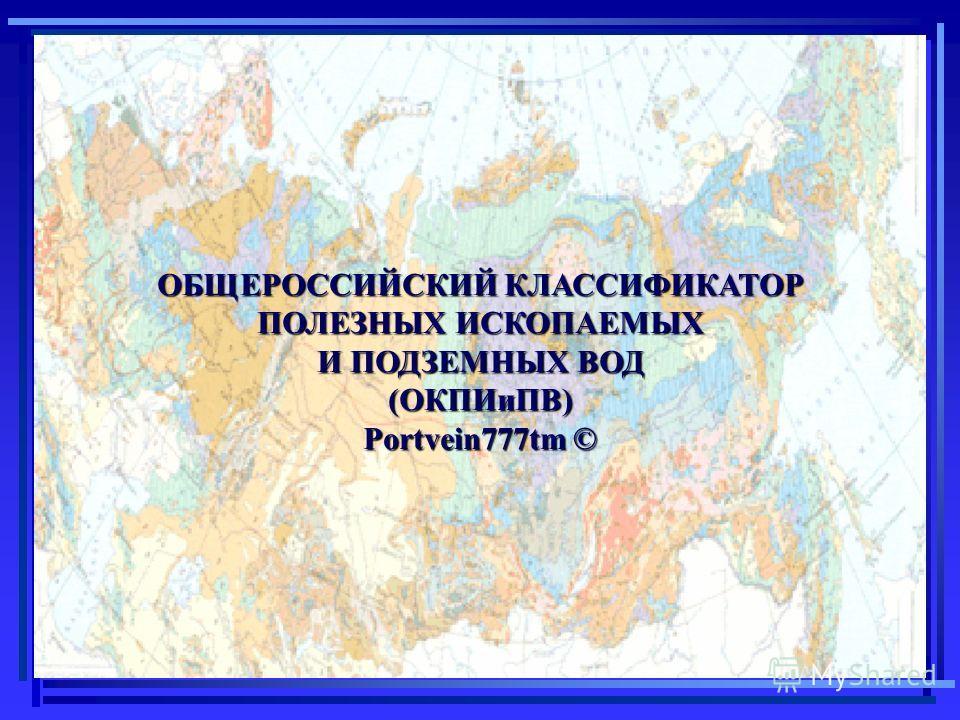 ОБЩЕРОССИЙСКИЙ КЛАССИФИКАТОР ПОЛЕЗНЫХ ИСКОПАЕМЫХ И ПОДЗЕМНЫХ ВОД (ОКПИиПВ) Portvein777tm ©