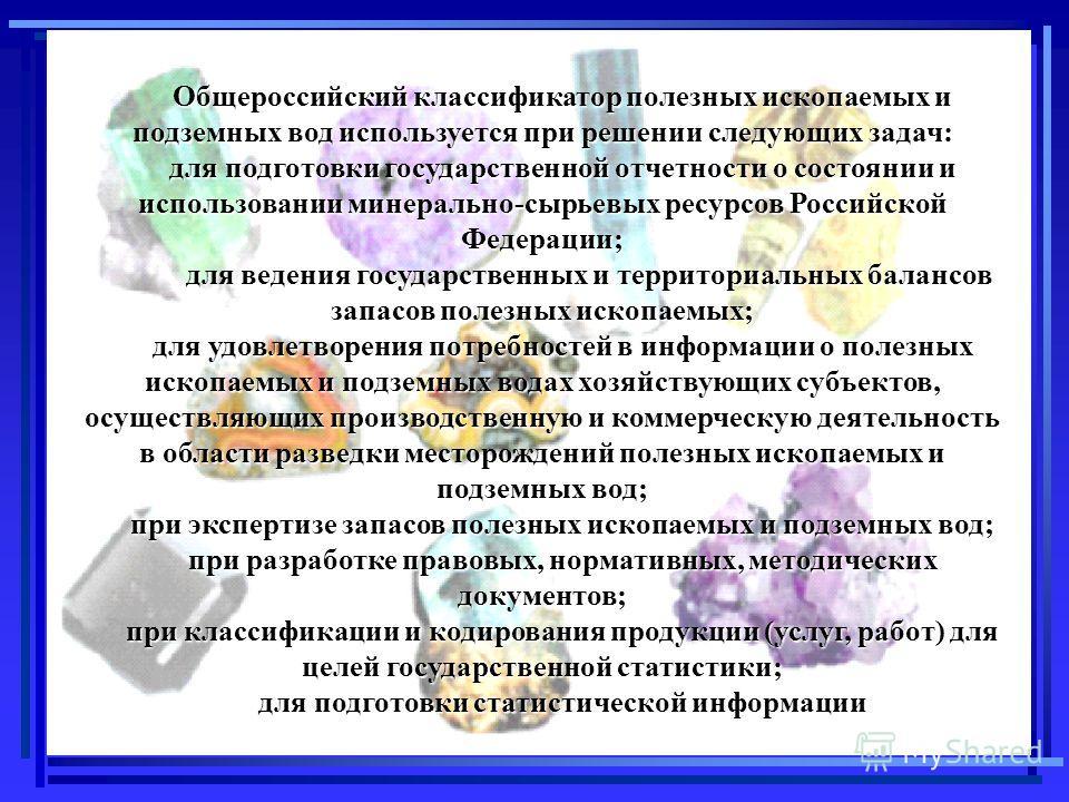 Общероссийский классификатор полезных ископаемых и подземных вод используется при решении следующих задач: для подготовки государственной отчетности о состоянии и использовании минерально-сырьевых ресурсов Российской Федерации; для ведения государств