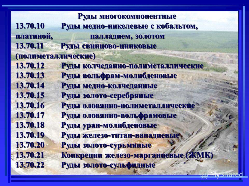 Руды многокомпонентные Руды многокомпонентные 13.70.10 Руды медно-никелевые с кобальтом, платиной, палладием, золотом 13.70.11 Руды свинцово-цинковые (полиметаллические) 13.70.12 Руды колчеданно-полиметаллические 13.70.13 Руды вольфрам-молибденовые 1