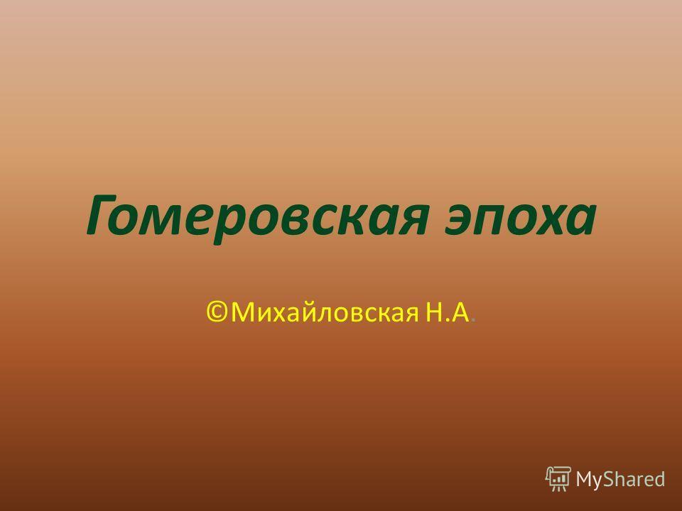 Гомеровская эпоха ©Михайловская Н.А.