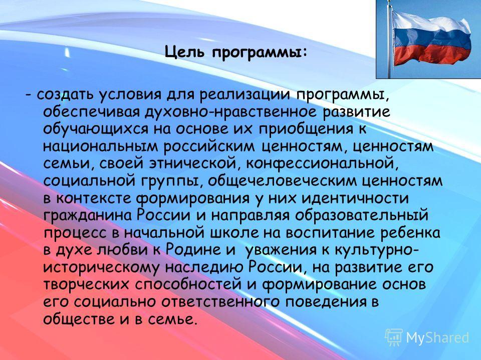 Цель программы: - создать условия для реализации программы, обеспечивая духовно-нравственное развитие обучающихся на основе их приобщения к национальным российским ценностям, ценностям семьи, своей этнической, конфессиональной, социальной группы, общ